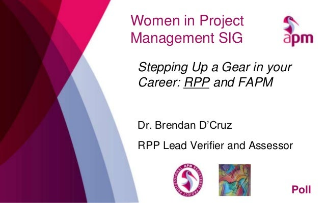 Women in Project Management SIG Stepping Up a Gear in your Career: RPP and FAPM Dr. Brendan D'Cruz RPP Lead Verifier and A...