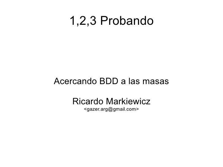 1,2,3 Probando    Acercando BDD a las masas      Ricardo Markiewicz       <gazer.arg@gmail.com>