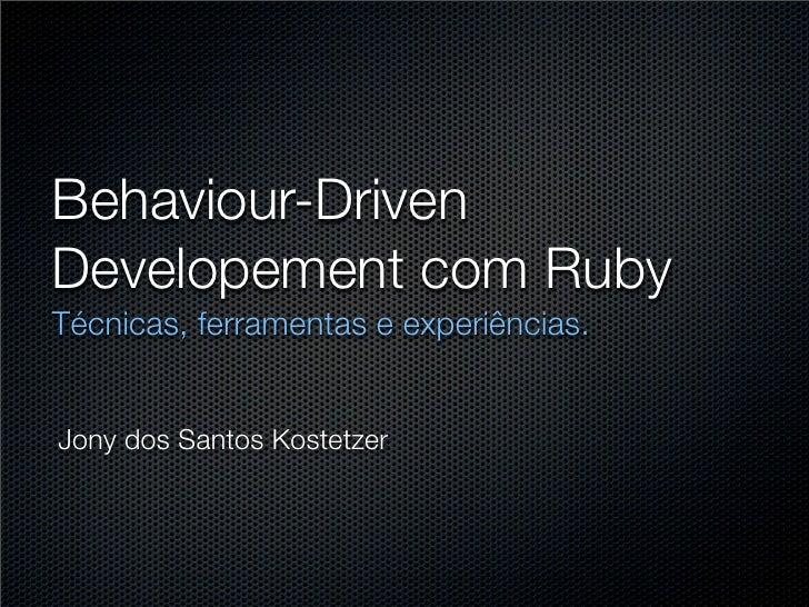 Behaviour-Driven Developement com Ruby Técnicas, ferramentas e experiências.   Jony dos Santos Kostetzer