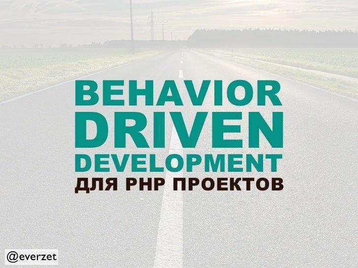 BEHAVIOR            DRIVEN            DEVELOPMENT            ДЛЯ PHP ПРОЕКТОВ   @everzet