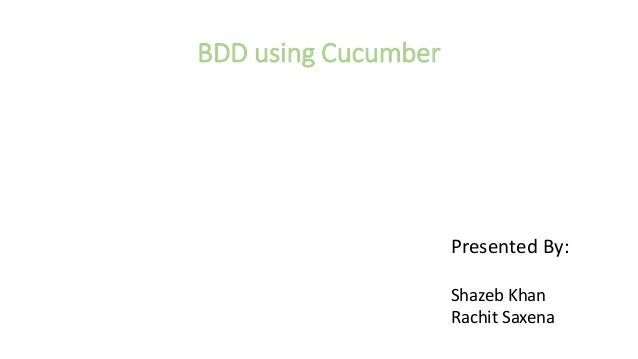 BDD using Cucumber Presented By: Shazeb Khan Rachit Saxena