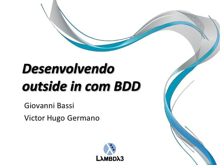 Giovanni Bassi<br />Victor Hugo Germano<br />Desenvolvendooutside in com BDD<br />