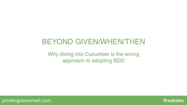 @wakaleojohnfergusonsmart.com BEYOND GIVEN/WHEN/THEN Why diving into Cucumber is the wrong approach to adopting BDD @wakal...
