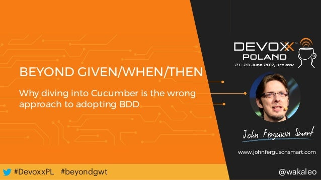 #DevoxxPL#DevoxxPL @wakaleo#beyondgwt BEYOND GIVEN/WHEN/THEN Why diving into Cucumber is the wrong approach to adopting BD...