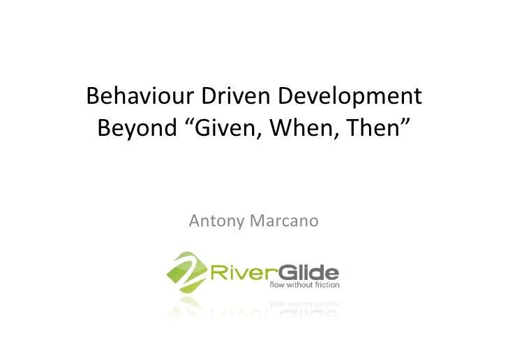 "Behaviour Driven Development  Beyond ""Given, When, Then""             Antony Marcano"