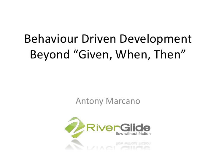 "Behaviour Driven DevelopmentBeyond ""Given, When, Then""<br />Antony Marcano<br />"
