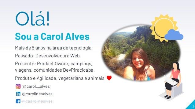 Olá! Sou a Carol Alves Mais de 5 anos na área de tecnologia. Passado: Desenvolvedora Web Presente: Product Owner, campings...