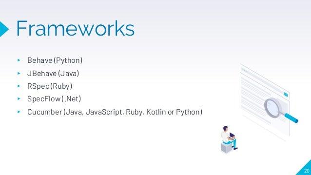 Frameworks 20 ▸ Behave (Python) ▸ JBehave (Java) ▸ RSpec (Ruby) ▸ SpecFlow (.Net) ▸ Cucumber (Java, JavaScript, Ruby, Kotl...