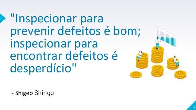 """""""Inspecionar para prevenir defeitos é bom; inspecionar para encontrar defeitos é desperdício"""" 7 - Shigeo Shingo"""