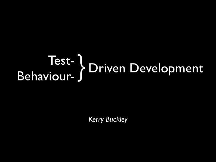 Test- Behaviour-   } Driven Development               Kerry Buckley