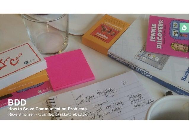 BDD How to Solve Communication Problems Rikke Simonsen - @vanilleDK - rikke@reload.dk