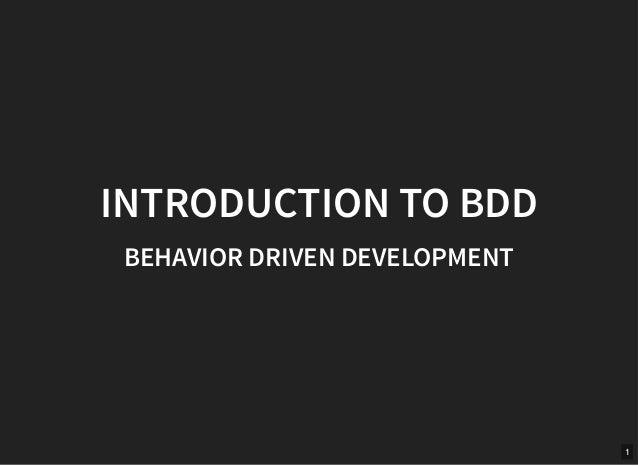 INTRODUCTION TO BDDINTRODUCTION TO BDD BEHAVIOR DRIVEN DEVELOPMENTBEHAVIOR DRIVEN DEVELOPMENT 1