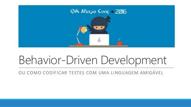 Behavior-Driven Development OU COMO CODIFICAR TESTES COM UMA LINGUAGEM AMIGÁVEL