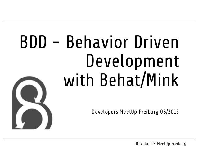 BDD - Behavior Driven Development with Behat/Mink Developers MeetUp Freiburg 06/2013 Developers MeetUp Freiburg