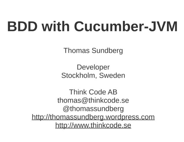 BDD with Cucumber-JVM  Thomas Sundberg  Developer Stockholm,  Sweden  Think Code AB thomas@thinkcode. se @thomassundberg  ...