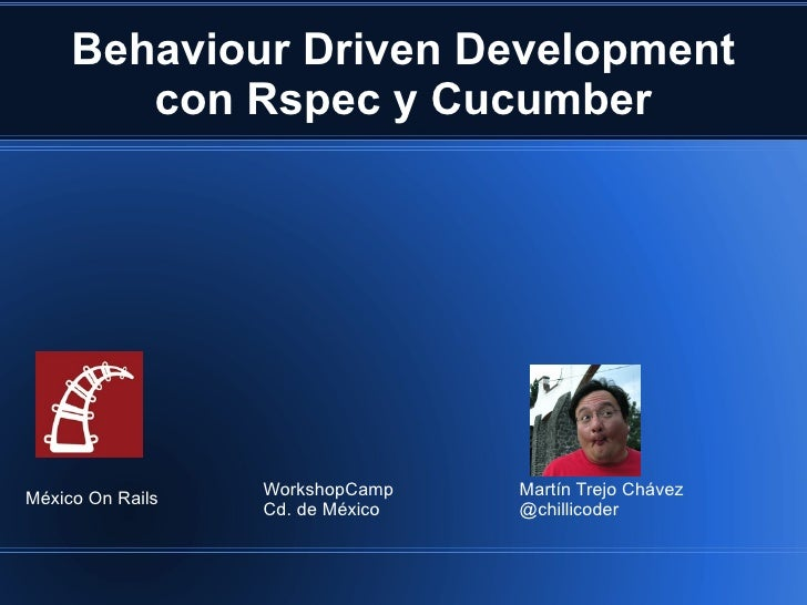 Behaviour Driven Development con Rspec y Cucumber Martín Trejo Chávez @chillicoder WorkshopCamp Cd. de México México On Ra...