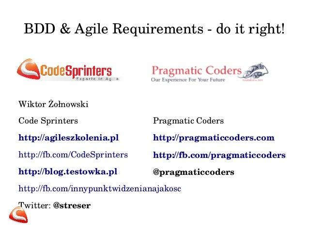 BDD & Agile Requirements do  it right!  Wiktor Żołnowski  Code Sprinters  http://agileszkolenia.pl  http://fb.com/CodeSpr...