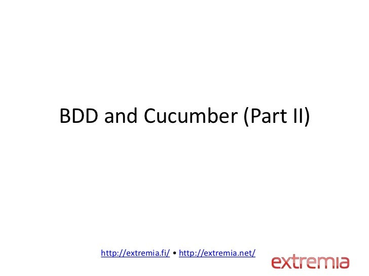 BDD and Cucumber (Part II)    http://extremia.fi/ • http://extremia.net/
