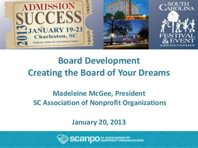 Board DevelopmentCreating the Board of Your Dreams       Madeleine McGee, President SC Association of Nonprofit Organizati...