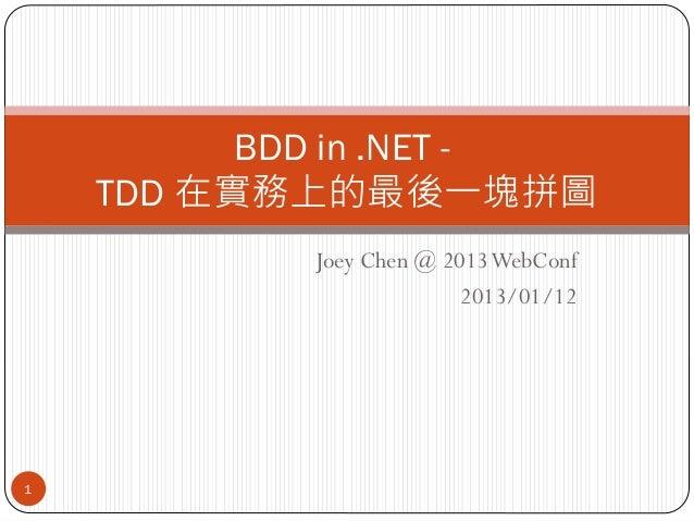 BDD in .NET -    TDD 在實務上的最後一塊拼圖            Joey Chen @ 2013 WebConf                          2013/01/121