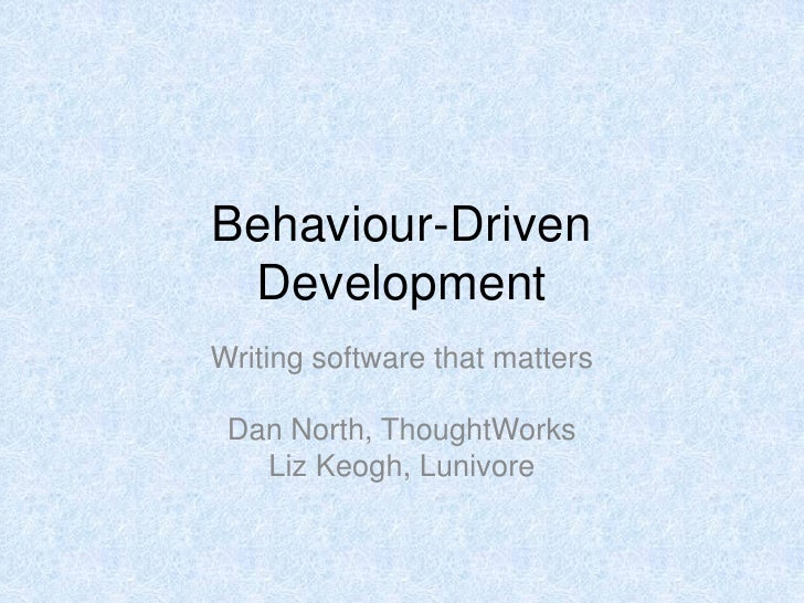 Behaviour-Driven  Development Writing software that matters   Dan North, ThoughtWorks    Liz Keogh, Lunivore