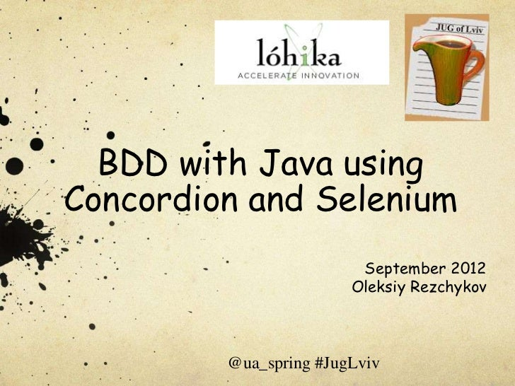 BDD with Java usingConcordion and Selenium                         September 2012                        Oleksiy Rezchykov...