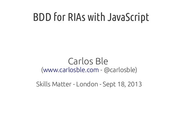 BDD for RIAs with JavaScript Carlos Ble (www.carlosble.com - @carlosble) Skills Matter - London - Sept 18, 2013