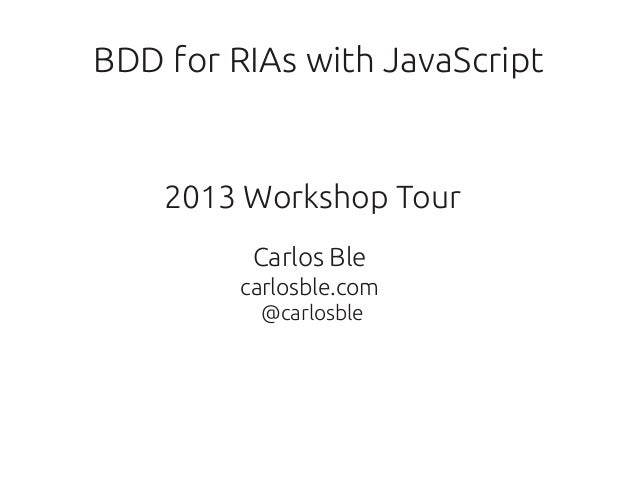 BDD for RIAs with JavaScript    2013 Workshop Tour          Carlos Ble         carlosble.com          @carlosble