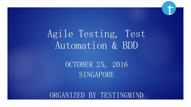 Agile Testing, Test Automation & BDD OCTOBER 25, 2016 SINGAPORE ORGANIZED BY TESTINGMIND