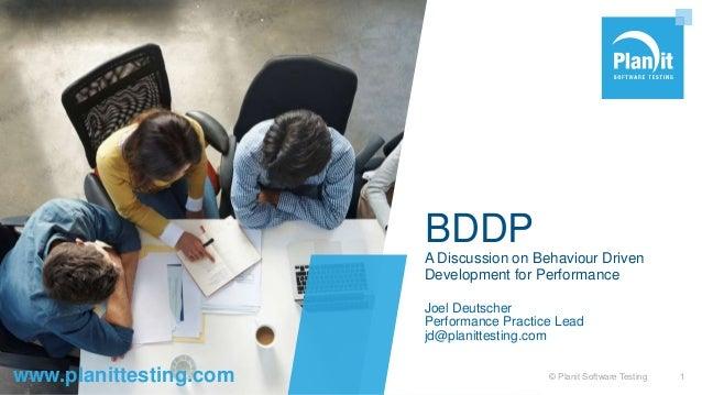 www.planittesting.com BDDP A Discussion on Behaviour Driven Development for Performance Joel Deutscher Performance Practic...