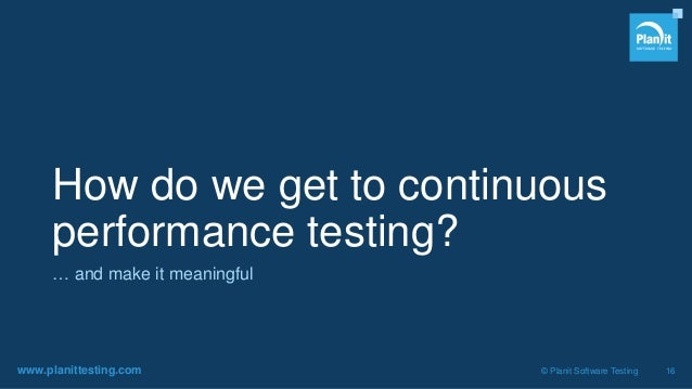 www.planittesting.com © Planit Software Testing 16 How do we get to continuous performance testing? … and make it meaningf...