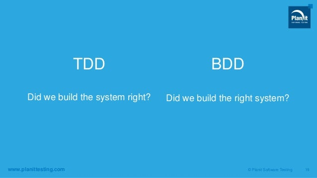 www.planittesting.com TDD Did we build the system right? BDD Did we build the right system? © Planit Software Testing 19