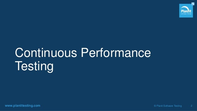 www.planittesting.com © Planit Software Testing 2 Continuous Performance Testing