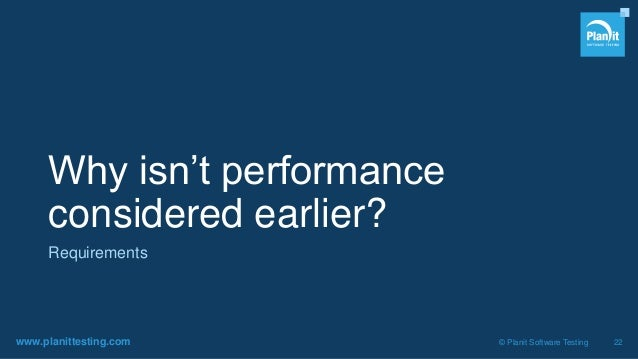 www.planittesting.com © Planit Software Testing 22 Why isn't performance considered earlier? Requirements