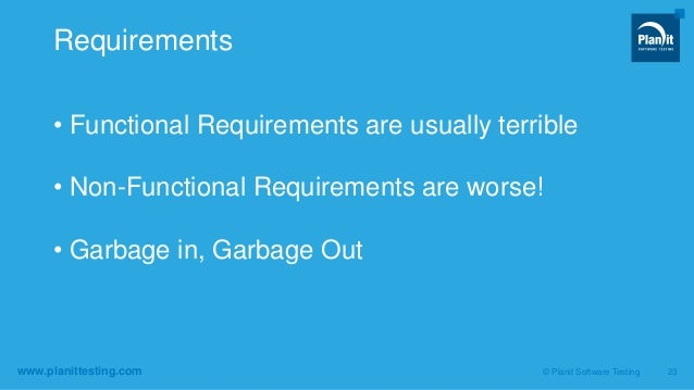 www.planittesting.com • Functional Requirements are usually terrible • Non-Functional Requirements are worse! • Garbage in...