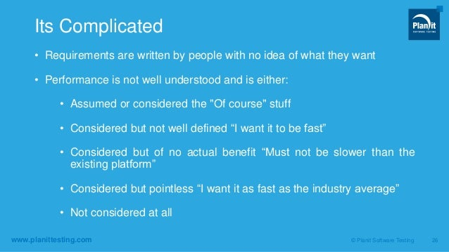 www.planittesting.com • Requirements are written by people with no idea of what they want • Performance is not well unders...