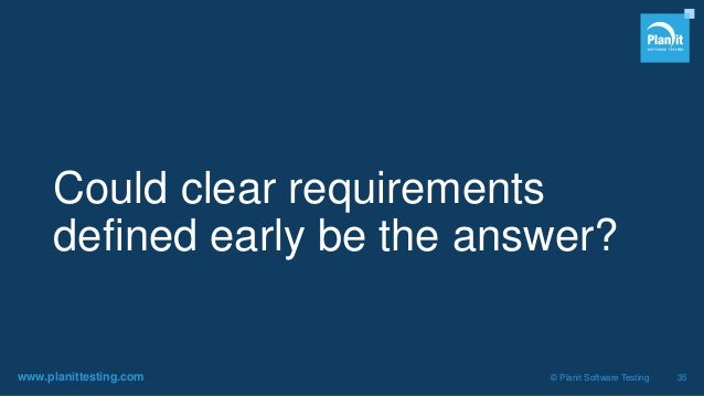 www.planittesting.com © Planit Software Testing 35 Could clear requirements defined early be the answer?