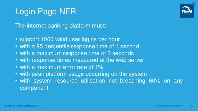 www.planittesting.com The internet banking platform must: • support 1000 valid user logins per hour • with a 95 percentile...