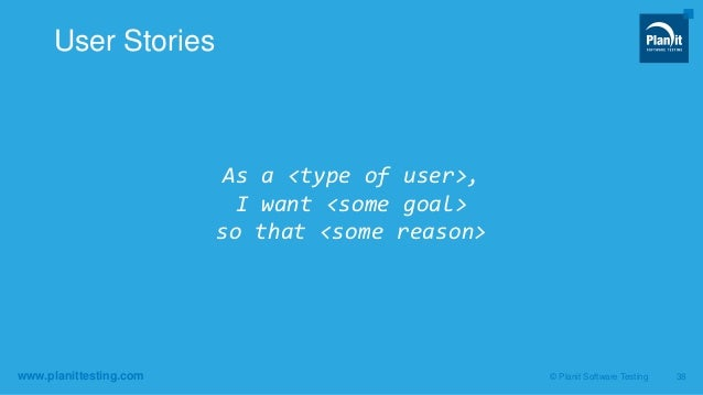 www.planittesting.com As a <type of user>, I want <some goal> so that <some reason> © Planit Software Testing 38 User Stor...