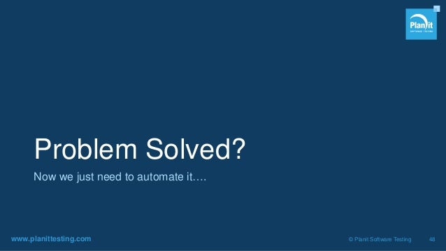 www.planittesting.com © Planit Software Testing 48 Problem Solved? Now we just need to automate it….