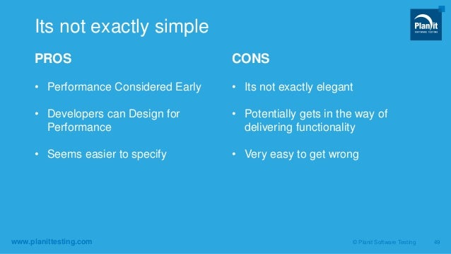 www.planittesting.com PROS • Performance Considered Early • Developers can Design for Performance • Seems easier to specif...