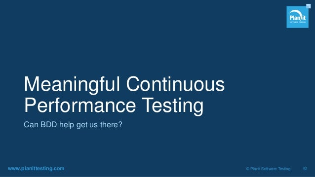 www.planittesting.com © Planit Software Testing 52 Meaningful Continuous Performance Testing Can BDD help get us there?