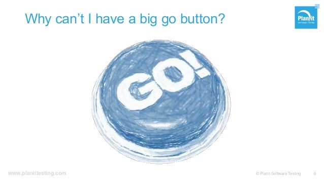 www.planittesting.com Why can't I have a big go button? © Planit Software Testing 6
