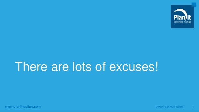 www.planittesting.com There are lots of excuses! © Planit Software Testing 7