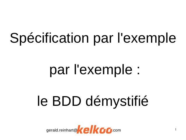 1 Spécification par l'exemple par l'exemple : le BDD démystifié gerald.reinhart@ .com