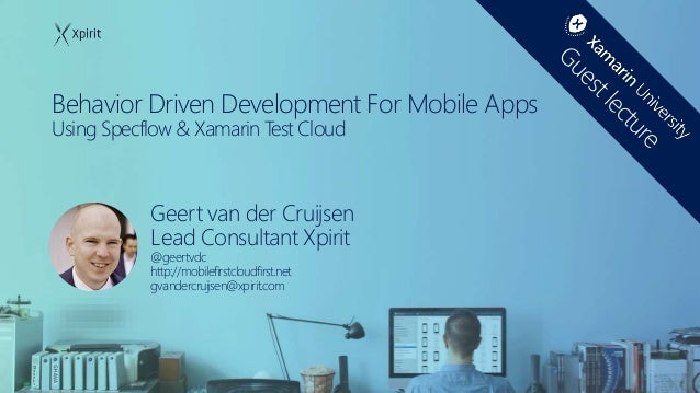 Behavior Driven Development For Mobile Apps Using Specflow & Xamarin Test Cloud Geert van der Cruijsen Lead Consultant Xpi...