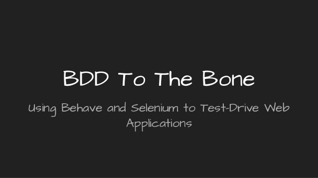 BDD To The Bone Using Behave and Selenium to Test-Drive Web Applications