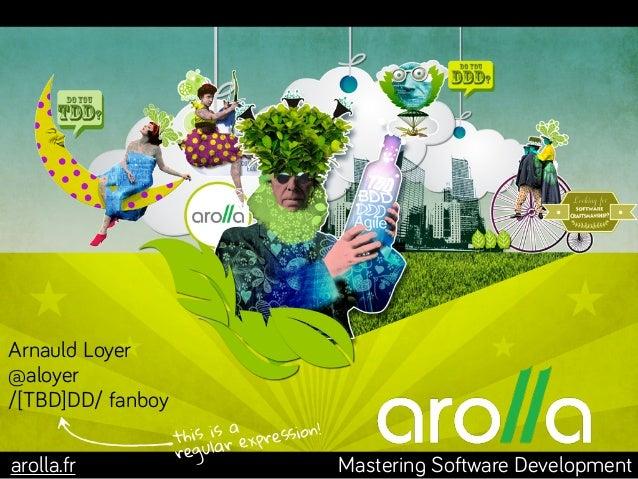 Mastering Software Developmentarolla.fr Arnauld Loyer @aloyer /[TBD]DD/ fanboy this is a regular expression!
