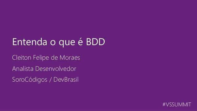 #VSSUMMIT Cleiton Felipe de Moraes Entenda o que é BDD Analista Desenvolvedor SoroCódigos / DevBrasil