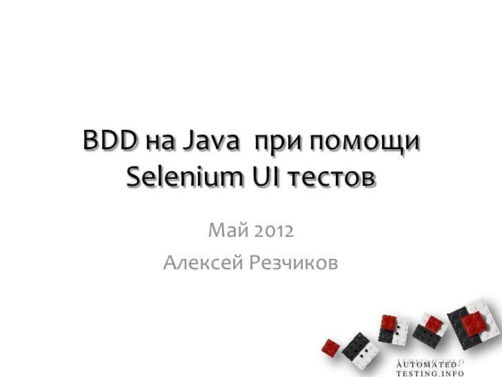 BDD на Java при помощи  Selenium UI тестов         Май 2012     Алексей Резчиков                        AUTOMATED-        ...